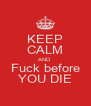 KEEP CALM AND Fuck before YOU DIE - Personalised Poster A4 size