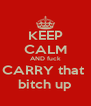 KEEP CALM AND fuck CARRY that  bitch up - Personalised Poster A4 size