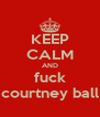 KEEP CALM AND fuck courtney ball - Personalised Poster A4 size