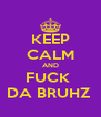 KEEP CALM AND FUCK  DA BRUHZ  - Personalised Poster A4 size