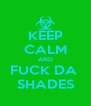 KEEP CALM AND FUCK DA  SHADES - Personalised Poster A4 size