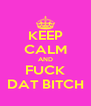 KEEP CALM AND FUCK DAT BITCH - Personalised Poster A4 size