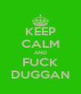 KEEP CALM AND FUCK DUGGAN - Personalised Poster A4 size