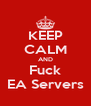 KEEP CALM AND Fuck EA Servers - Personalised Poster A4 size