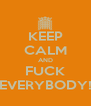 KEEP CALM AND FUCK EVERYBODY! - Personalised Poster A4 size