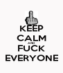 KEEP CALM AND FUCK EVERYONE - Personalised Poster A4 size