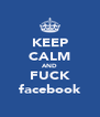 KEEP CALM AND FUCK facebook - Personalised Poster A4 size