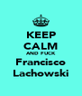 KEEP CALM AND FUCK Francisco Lachowski - Personalised Poster A4 size