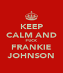 KEEP CALM AND FUCK FRANKIE JOHNSON - Personalised Poster A4 size