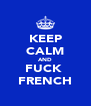 KEEP CALM AND FUCK  FRENCH - Personalised Poster A4 size