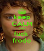 keep CALM AND fuck  frodo - Personalised Poster A4 size