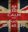 KEEP CALM AND Fuck Girl all day - Personalised Poster A4 size