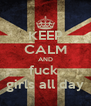 KEEP CALM AND fuck  girls all day - Personalised Poster A4 size