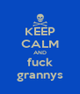 KEEP CALM AND fuck grannys - Personalised Poster A4 size
