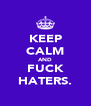 KEEP CALM AND FUCK HATERS. - Personalised Poster A4 size