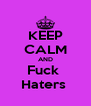 KEEP CALM AND Fuck  Haters  - Personalised Poster A4 size