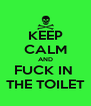 KEEP CALM AND FUCK IN  THE TOILET - Personalised Poster A4 size