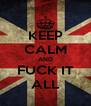 KEEP CALM AND FUCK IT ALL - Personalised Poster A4 size