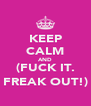 KEEP CALM AND (FUCK IT. FREAK OUT!) - Personalised Poster A4 size