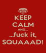 KEEP CALM AND... ...fuck it, SQUAAAD! - Personalised Poster A4 size