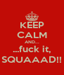 KEEP CALM AND... ...fuck it, SQUAAAD!! - Personalised Poster A4 size