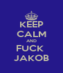 KEEP CALM AND FUCK  JAKOB - Personalised Poster A4 size