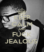 KEEP CALM AND FUCK JEALOUS  - Personalised Poster A4 size