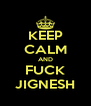 KEEP CALM AND FUCK JIGNESH - Personalised Poster A4 size