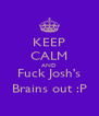 KEEP CALM AND Fuck Josh's Brains out :P - Personalised Poster A4 size