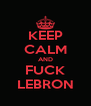 KEEP CALM AND FUCK LEBRON - Personalised Poster A4 size