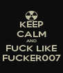 KEEP CALM AND FUCK LIKE FUCKER007 - Personalised Poster A4 size