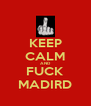 KEEP CALM AND FUCK MADIRD - Personalised Poster A4 size