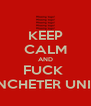 KEEP CALM AND FUCK  MANCHETER UNITED - Personalised Poster A4 size