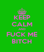 KEEP CALM AND FUCK ME BITCH - Personalised Poster A4 size
