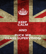 KEEP CALM AND FUCK ME CLASS SUPERVISION - Personalised Poster A4 size
