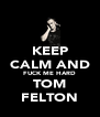 KEEP CALM AND FUCK ME HARD TOM FELTON - Personalised Poster A4 size