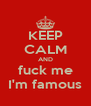 KEEP CALM AND fuck me I'm famous - Personalised Poster A4 size