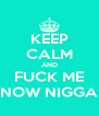 KEEP CALM AND FUCK ME NOW NIGGA - Personalised Poster A4 size