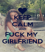 KEEP CALM AND FUCK MY  GIRLFRIEND - Personalised Poster A4 size