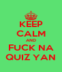 KEEP CALM AND FUCK NA QUIZ YAN - Personalised Poster A4 size