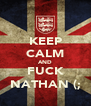 KEEP CALM AND FUCK NATHAN (; - Personalised Poster A4 size