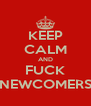 KEEP CALM AND FUCK NEWCOMERS - Personalised Poster A4 size