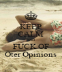 KEEP CALM AND FUCK OF Oter Opinions - Personalised Poster A4 size