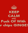 KEEP CALM AND Fuck Of With  your chips GINGE!!!! - Personalised Poster A4 size