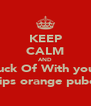 KEEP CALM AND Fuck Of With your  chips orange pubes! - Personalised Poster A4 size