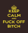 KEEP CALM AND FUCK OFF BITCH - Personalised Poster A4 size