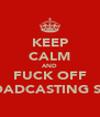 KEEP CALM AND FUCK OFF BROADCASTING SHIT - Personalised Poster A4 size
