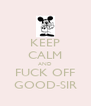 KEEP CALM AND FUCK OFF GOOD-SIR - Personalised Poster A4 size
