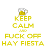 KEEP CALM AND FUCK OFF HAY FIESTA - Personalised Poster A4 size