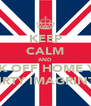 KEEP CALM AND FUCK OFF HOME YOU  DIRTY IMAGRINTS - Personalised Poster A4 size